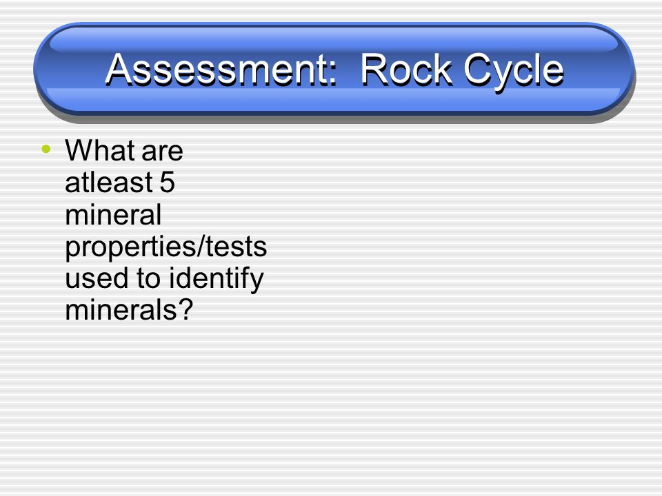 Assessment: Rock Cycle What are atleast 5 mineral properties/tests used to identify minerals