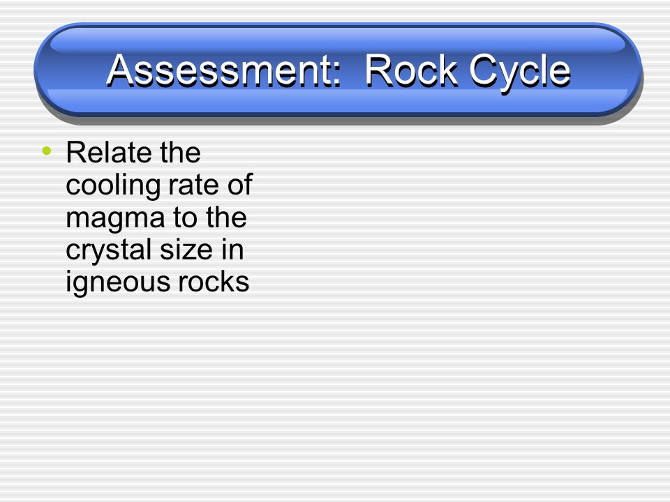 Assessment: Rock Cycle Relate the cooling rate of magma to the crystal size in igneous rocks