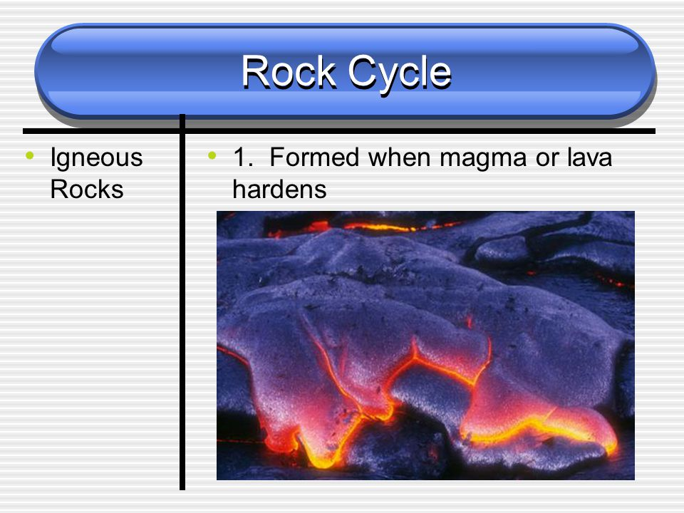 Rock Cycle Igneous Rocks 1. Formed when magma or lava hardens