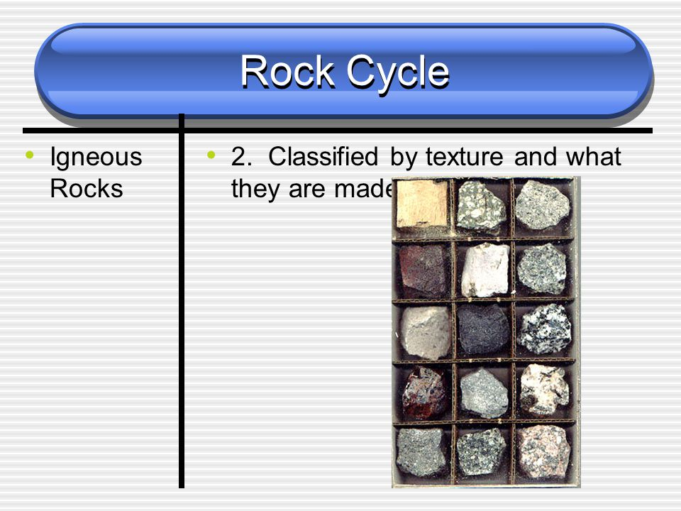 Rock Cycle Igneous Rocks 2. Classified by texture and what they are made of