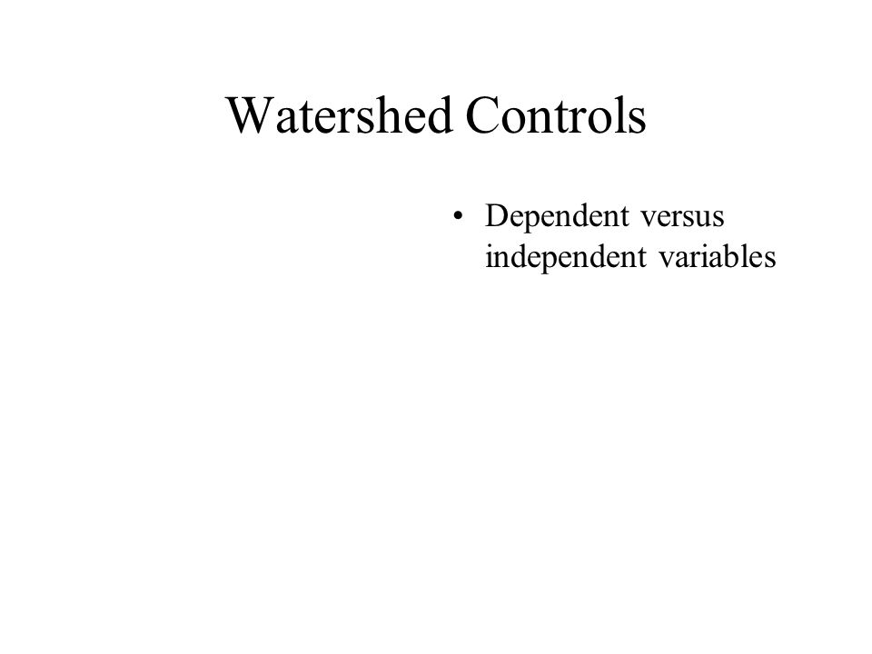 Watershed Controls Dependent versus independent variables
