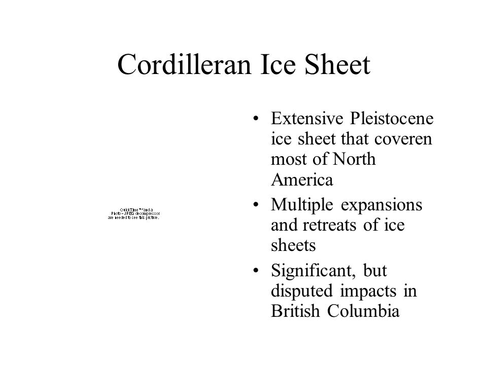 Cordilleran Ice Sheet Extensive Pleistocene ice sheet that coveren most of North America Multiple expansions and retreats of ice sheets Significant, but disputed impacts in British Columbia