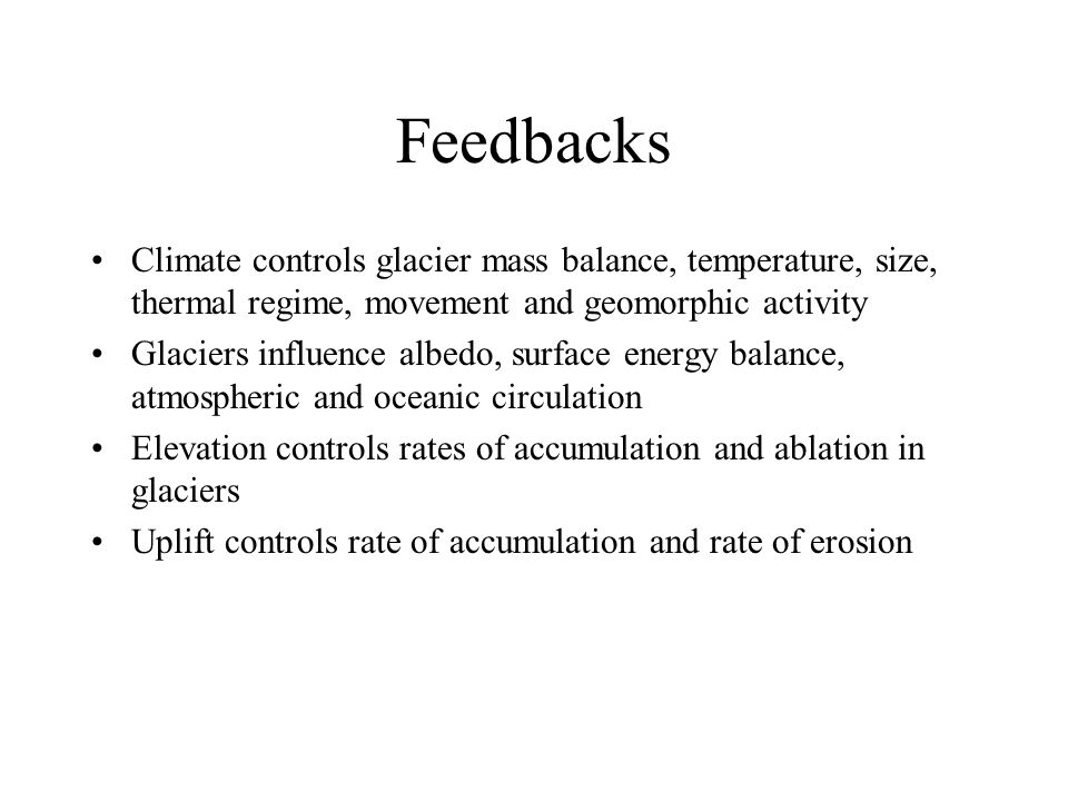 Feedbacks Climate controls glacier mass balance, temperature, size, thermal regime, movement and geomorphic activity Glaciers influence albedo, surface energy balance, atmospheric and oceanic circulation Elevation controls rates of accumulation and ablation in glaciers Uplift controls rate of accumulation and rate of erosion