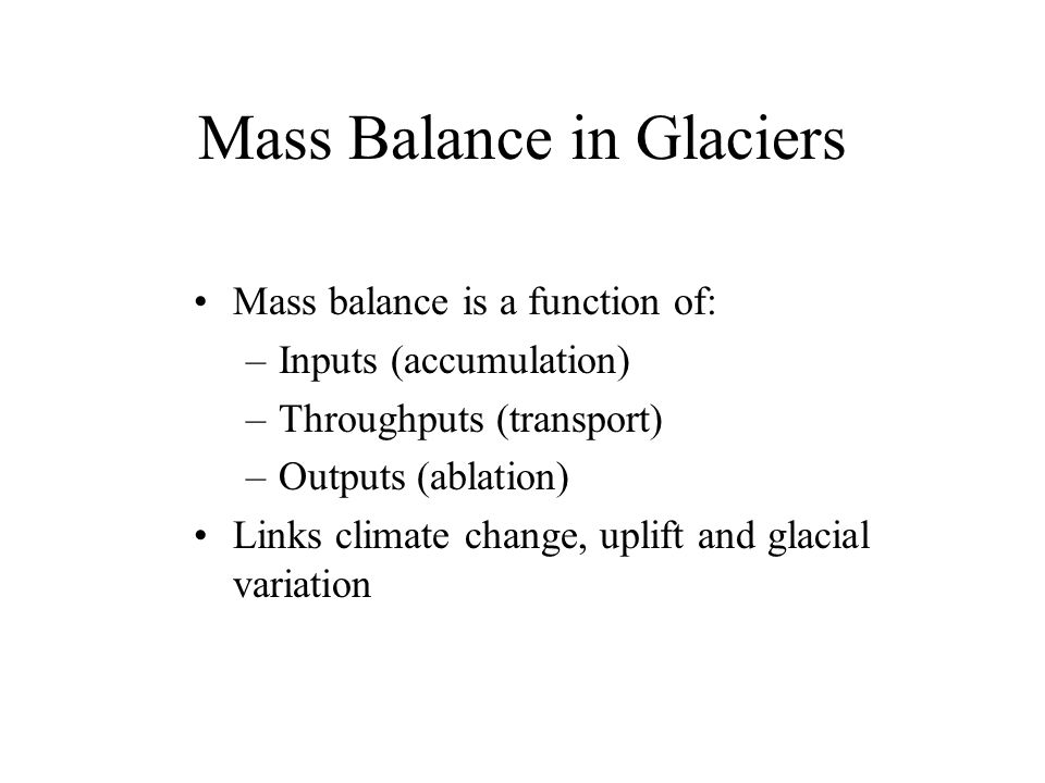 Mass Balance in Glaciers Mass balance is a function of: –Inputs (accumulation) –Throughputs (transport) –Outputs (ablation) Links climate change, uplift and glacial variation