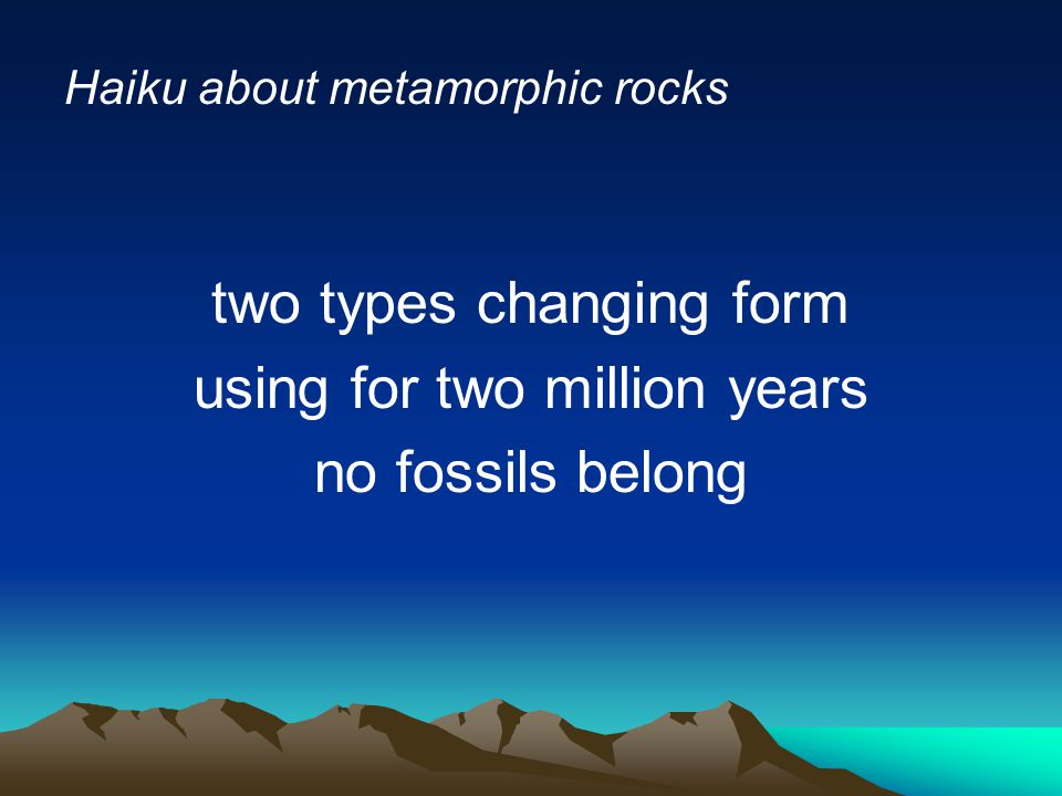 Haiku about metamorphic rocks two types changing form using for two million years no fossils belong