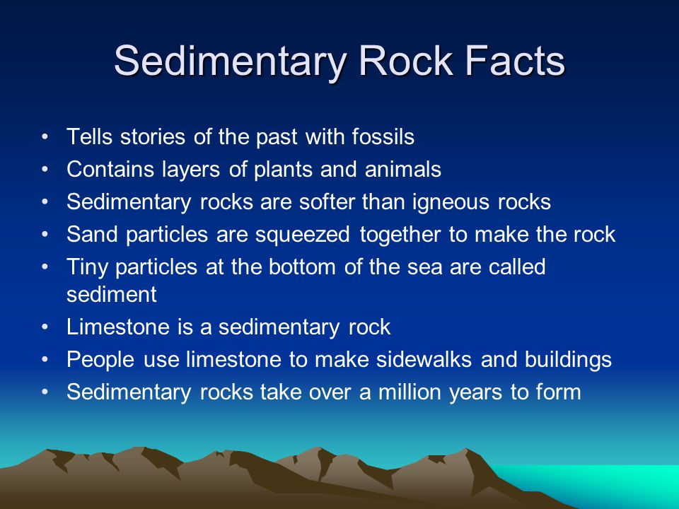 Sedimentary Rock Facts Tells stories of the past with fossils Contains layers of plants and animals Sedimentary rocks are softer than igneous rocks Sa