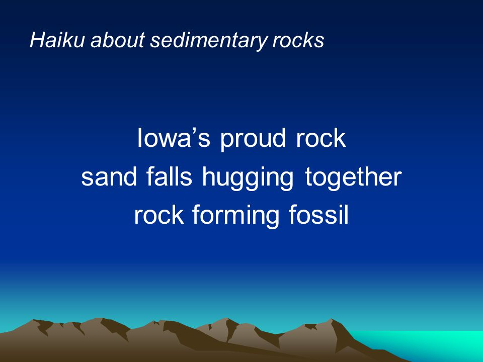 Haiku about sedimentary rocks Iowa's proud rock sand falls hugging together rock forming fossil