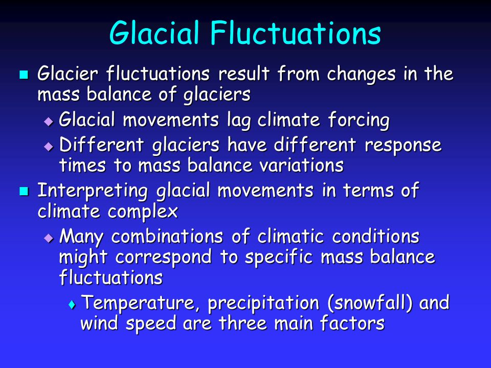 Glacial Fluctuations Glacier fluctuations result from changes in the mass balance of glaciers Glacier fluctuations result from changes in the mass balance of glaciers  Glacial movements lag climate forcing  Different glaciers have different response times to mass balance variations Interpreting glacial movements in terms of climate complex Interpreting glacial movements in terms of climate complex  Many combinations of climatic conditions might correspond to specific mass balance fluctuations  Temperature, precipitation (snowfall) and wind speed are three main factors