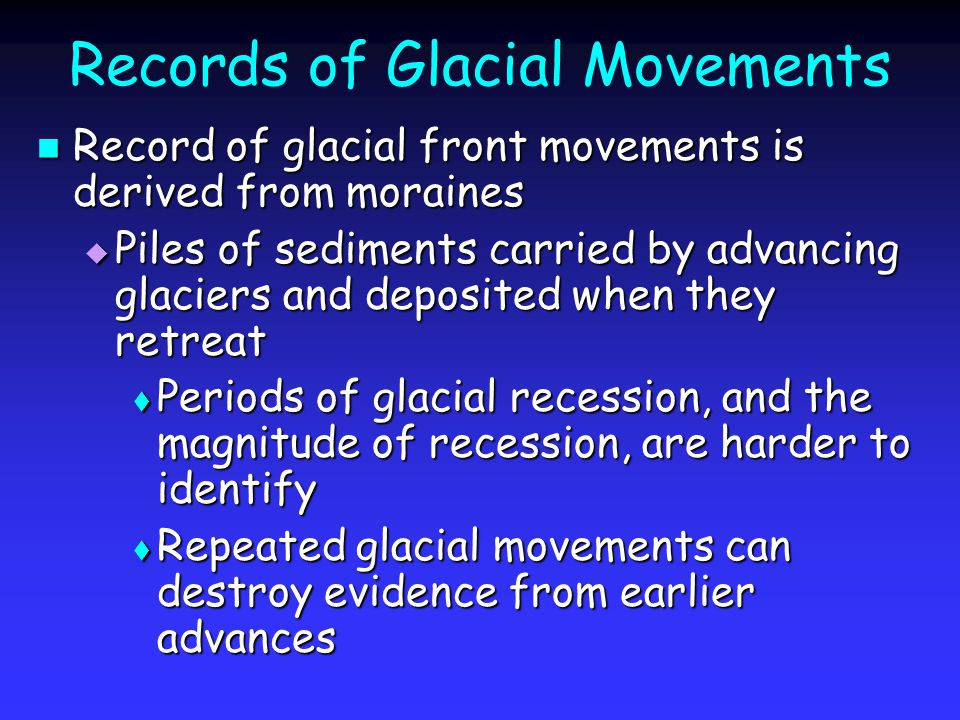Records of Glacial Movements Record of glacial front movements is derived from moraines Record of glacial front movements is derived from moraines  Piles of sediments carried by advancing glaciers and deposited when they retreat  Periods of glacial recession, and the magnitude of recession, are harder to identify  Repeated glacial movements can destroy evidence from earlier advances