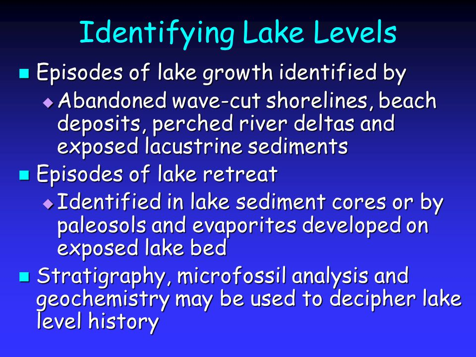 Identifying Lake Levels Episodes of lake growth identified by Episodes of lake growth identified by  Abandoned wave-cut shorelines, beach deposits, perched river deltas and exposed lacustrine sediments Episodes of lake retreat Episodes of lake retreat  Identified in lake sediment cores or by paleosols and evaporites developed on exposed lake bed Stratigraphy, microfossil analysis and geochemistry may be used to decipher lake level history Stratigraphy, microfossil analysis and geochemistry may be used to decipher lake level history