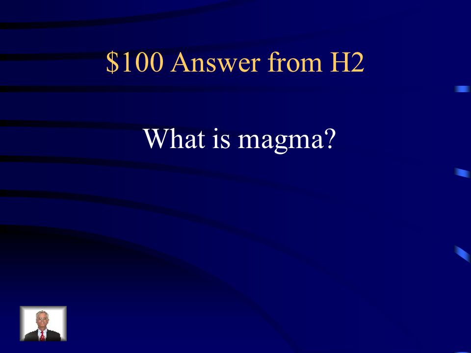 $100 Question from H2 This material, also called molten rock while inside the earth.