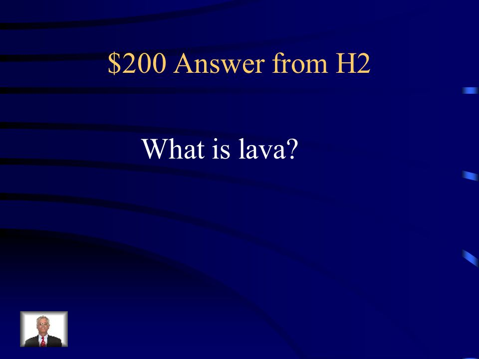 $200 Question from H2 This type of molten rock erupts onto Earth's surface.