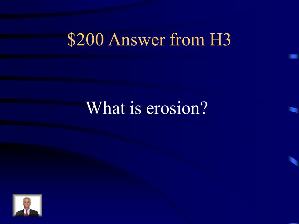 $200 Question from H3 The process by which rock sediments are removed and transported away by water, wind, or ice.