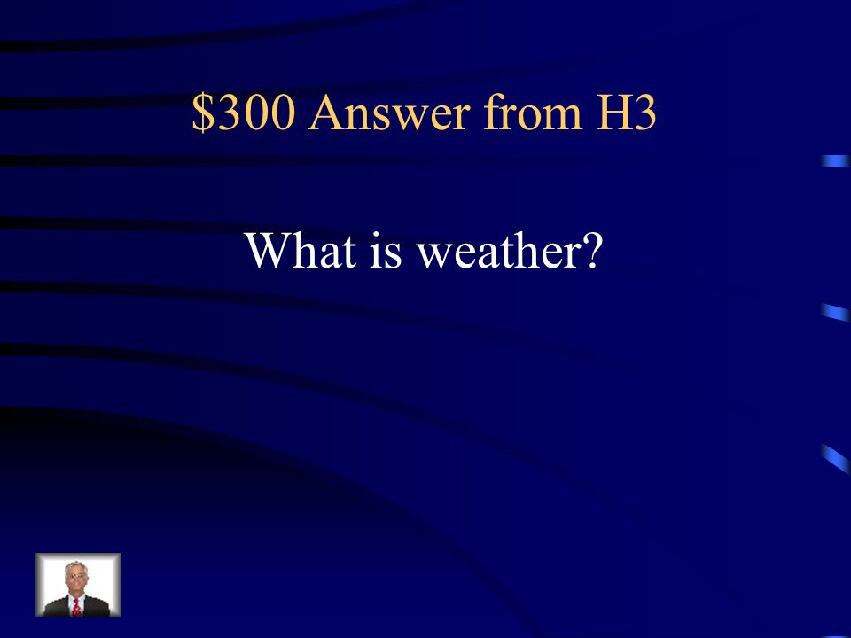 $300 Question from H3 The conditions in the air above the Earth such as wind, rain or temperature, especially at a particular time over a particular a