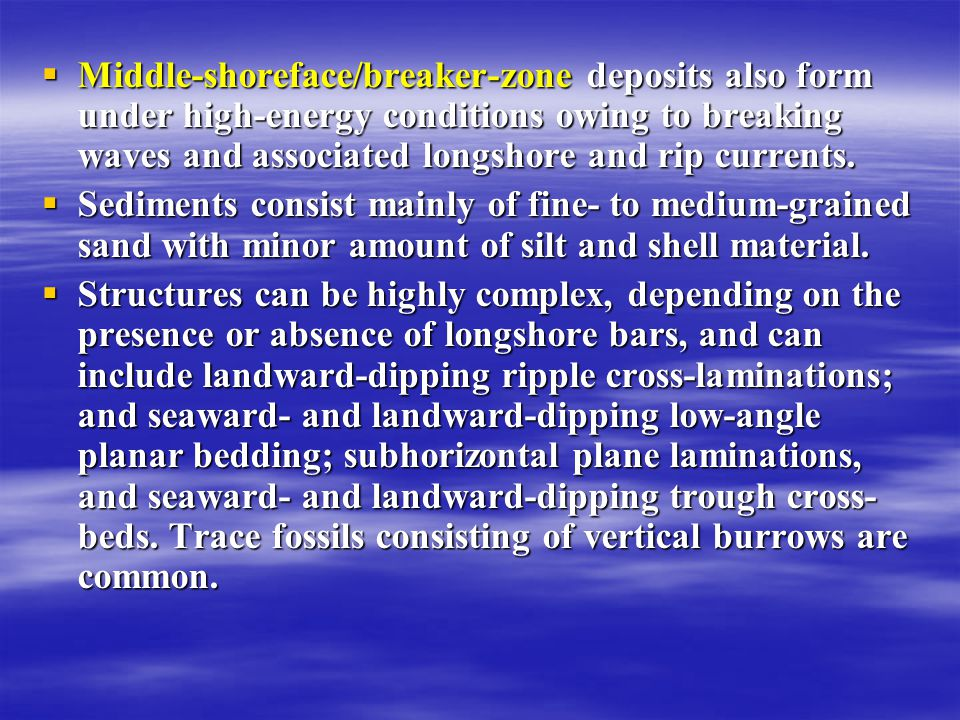  Middle-shoreface/breaker-zone deposits also form under high-energy conditions owing to breaking waves and associated longshore and rip currents.  S