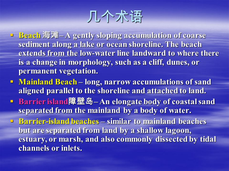 几个术语  Beach 海滩 – A gently sloping accumulation of coarse sediment along a lake or ocean shoreline. The beach extends from the low-water line landward