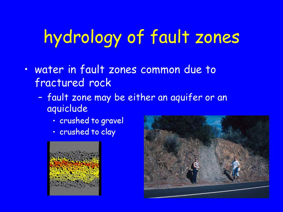 hydrology of fault zones water in fault zones common due to fractured rock –fault zone may be either an aquifer or an aquiclude crushed to gravel crushed to clay