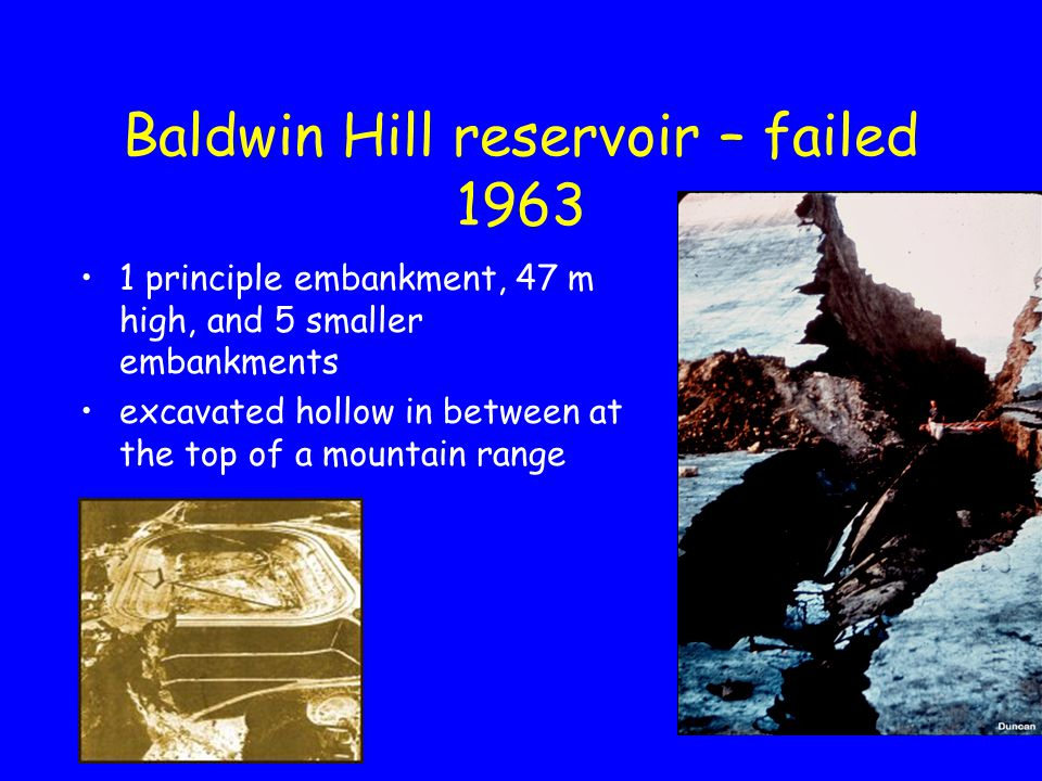 Baldwin Hill reservoir – failed 1963 1 principle embankment, 47 m high, and 5 smaller embankments excavated hollow in between at the top of a mountain range