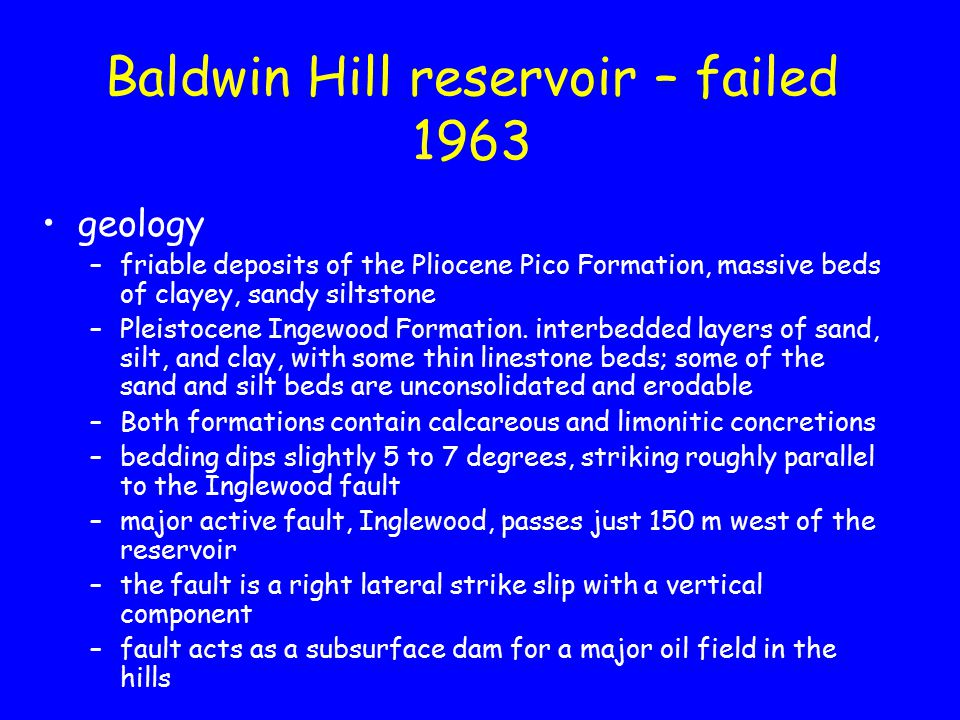 Baldwin Hill reservoir – failed 1963 geology –friable deposits of the Pliocene Pico Formation, massive beds of clayey, sandy siltstone –Pleistocene Ingewood Formation.