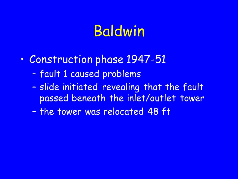 Baldwin Construction phase 1947-51 –fault 1 caused problems –slide initiated revealing that the fault passed beneath the inlet/outlet tower –the tower was relocated 48 ft