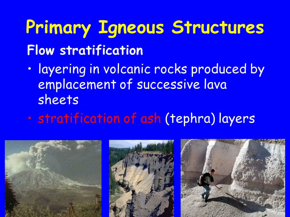 Primary Igneous Structures Flow stratification layering in volcanic rocks produced by emplacement of successive lava sheets stratification of ash (tephra) layers