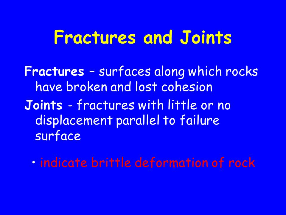 Fractures and Joints Fractures – surfaces along which rocks have broken and lost cohesion Joints - fractures with little or no displacement parallel to failure surface indicate brittle deformation of rock