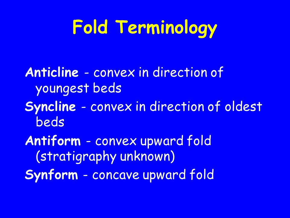 Fold Terminology Anticline - convex in direction of youngest beds Syncline - convex in direction of oldest beds Antiform - convex upward fold (stratigraphy unknown) Synform - concave upward fold