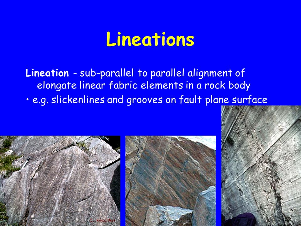 Lineations Lineation - sub-parallel to parallel alignment of elongate linear fabric elements in a rock body e.g.