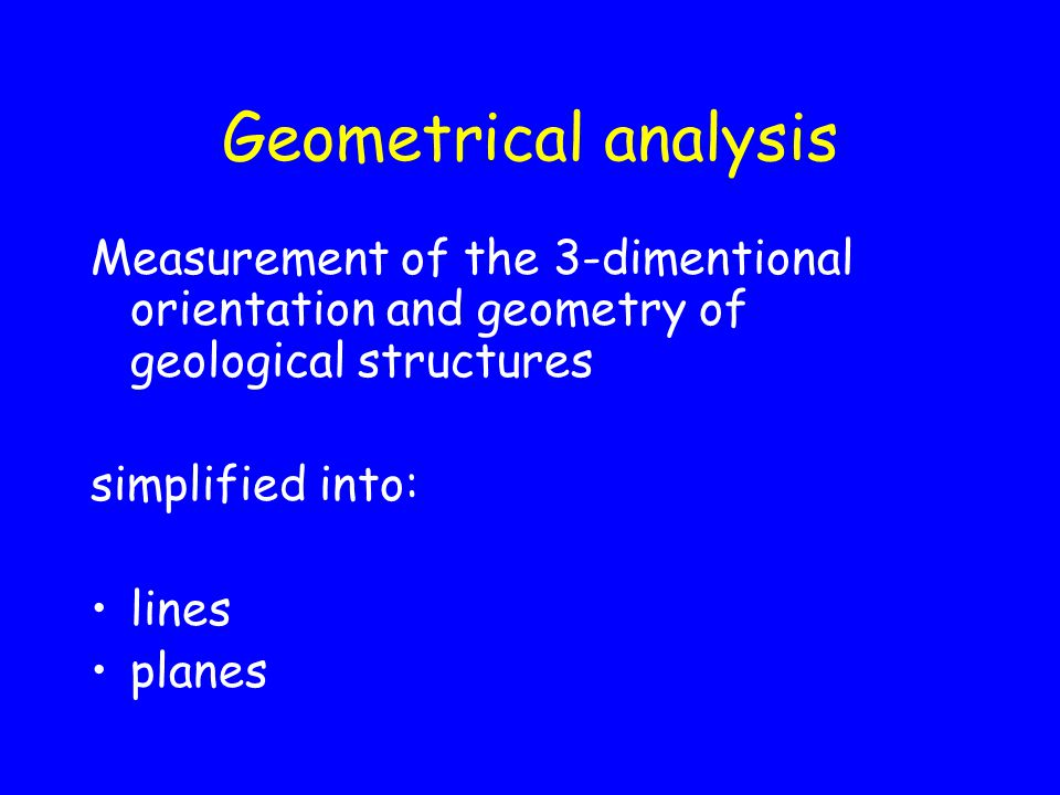 Geometrical analysis Measurement of the 3-dimentional orientation and geometry of geological structures simplified into: lines planes