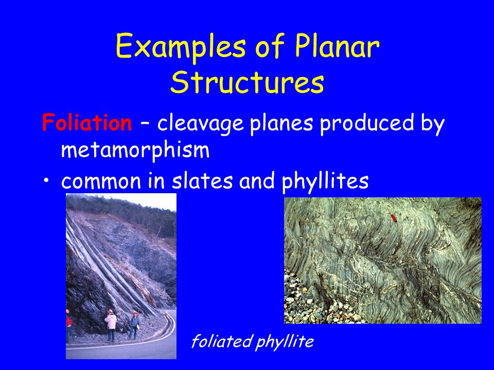 Examples of Planar Structures Foliation – cleavage planes produced by metamorphism common in slates and phyllites foliated phyllite