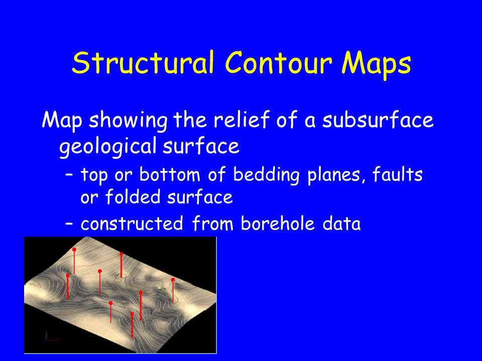 Structural Contour Maps Map showing the relief of a subsurface geological surface –top or bottom of bedding planes, faults or folded surface –constructed from borehole data