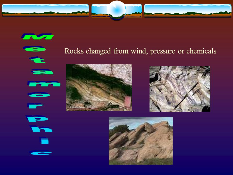 Rocks changed from wind, pressure or chemicals