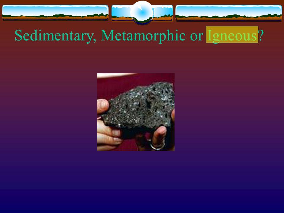 Sedimentary, Metamorphic or Igneous?