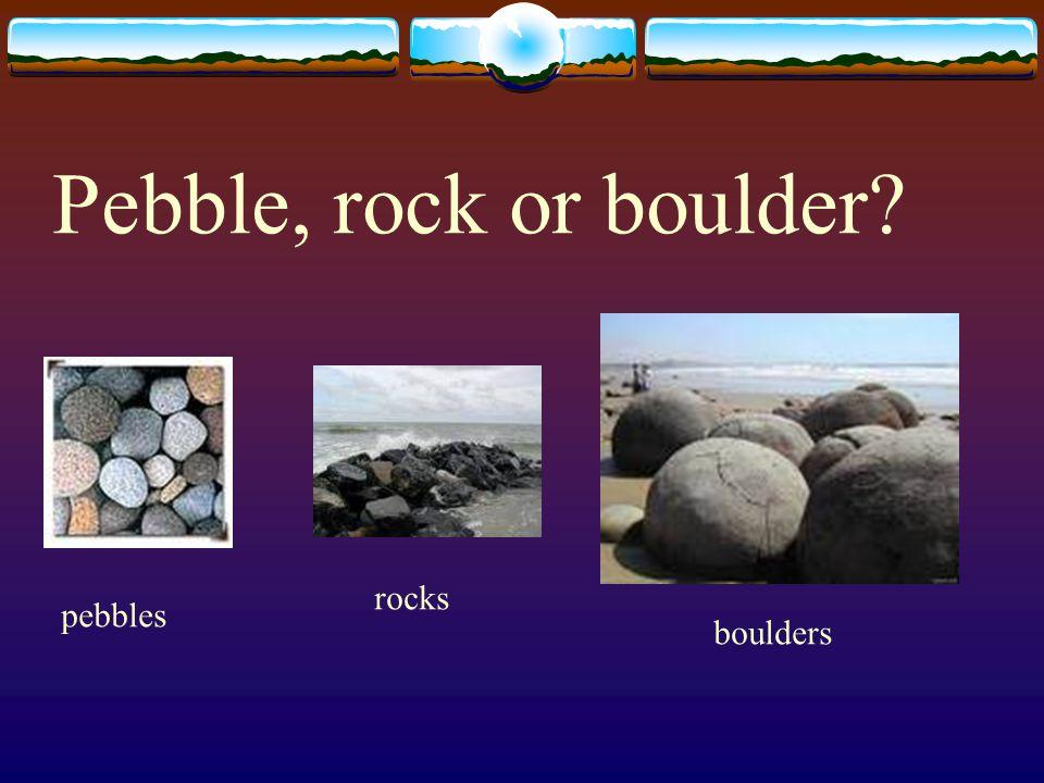 Pebble, rock or boulder? pebbles rocks boulders