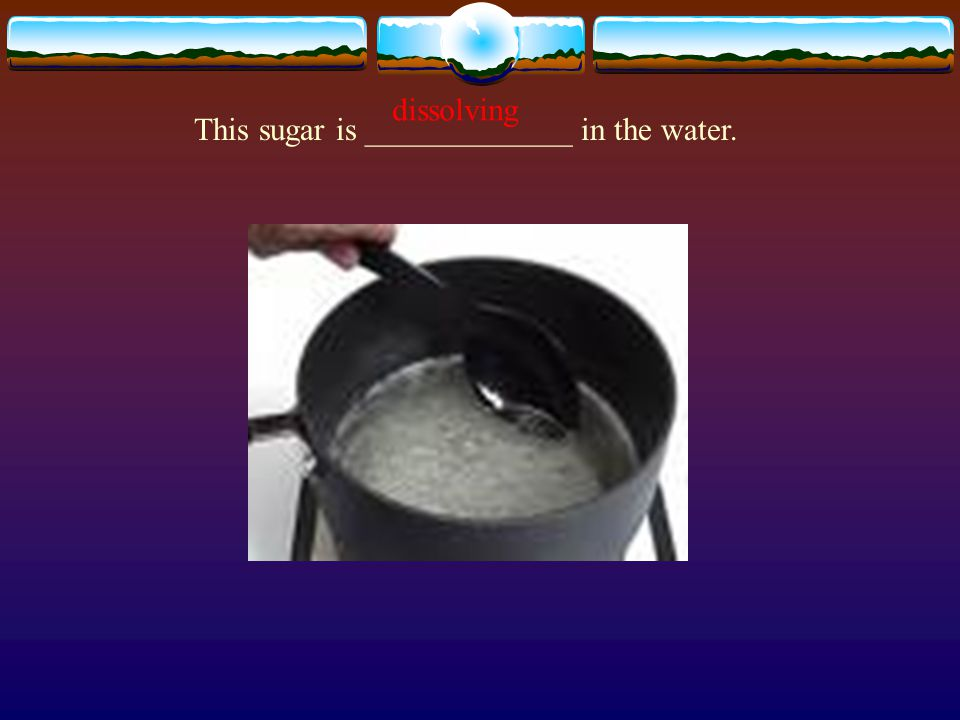 This sugar is _____________ in the water. dissolving