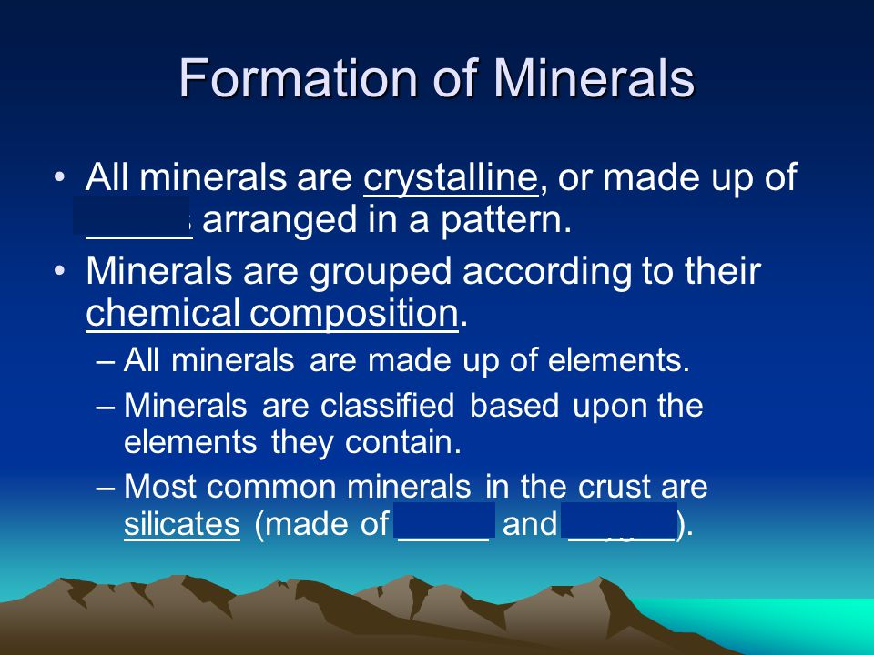 Formation of Minerals All minerals are crystalline, or made up of atoms arranged in a pattern.