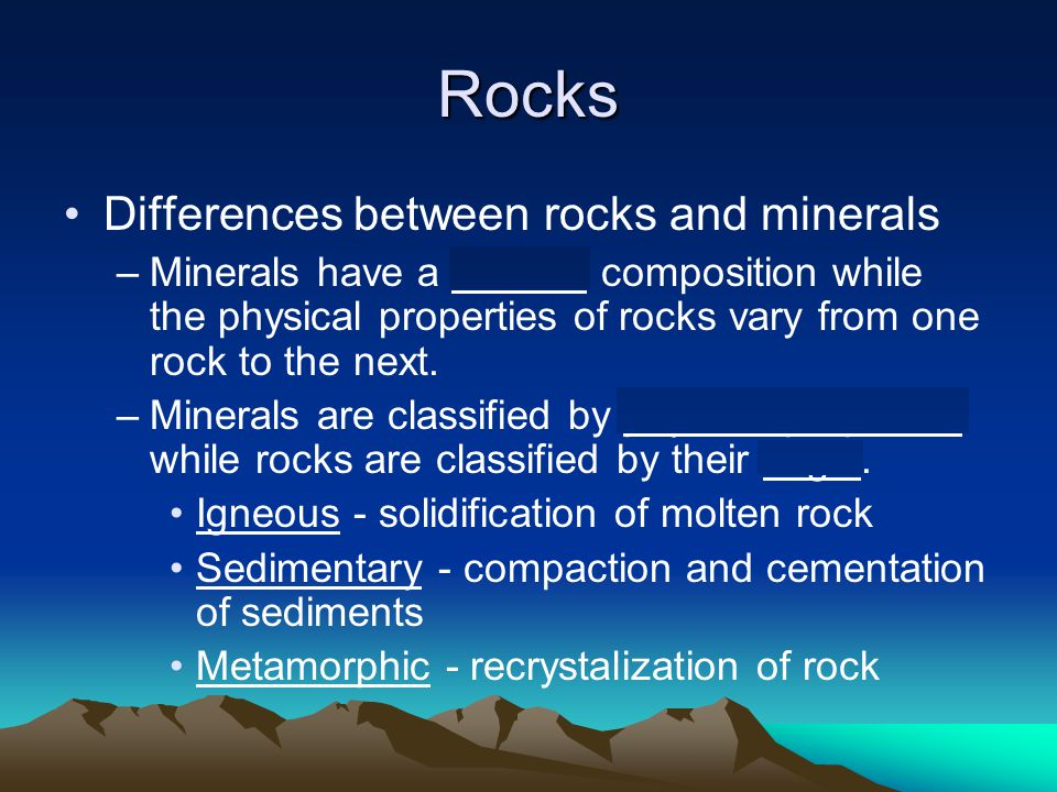 Rocks Differences between rocks and minerals –Minerals have a uniform composition while the physical properties of rocks vary from one rock to the next.