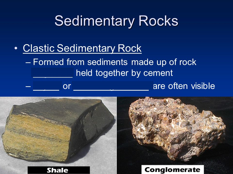 Sedimentary Rocks Clastic Sedimentary Rock –Formed from sediments made up of rock fragments held together by cement –Layers or cementing material are