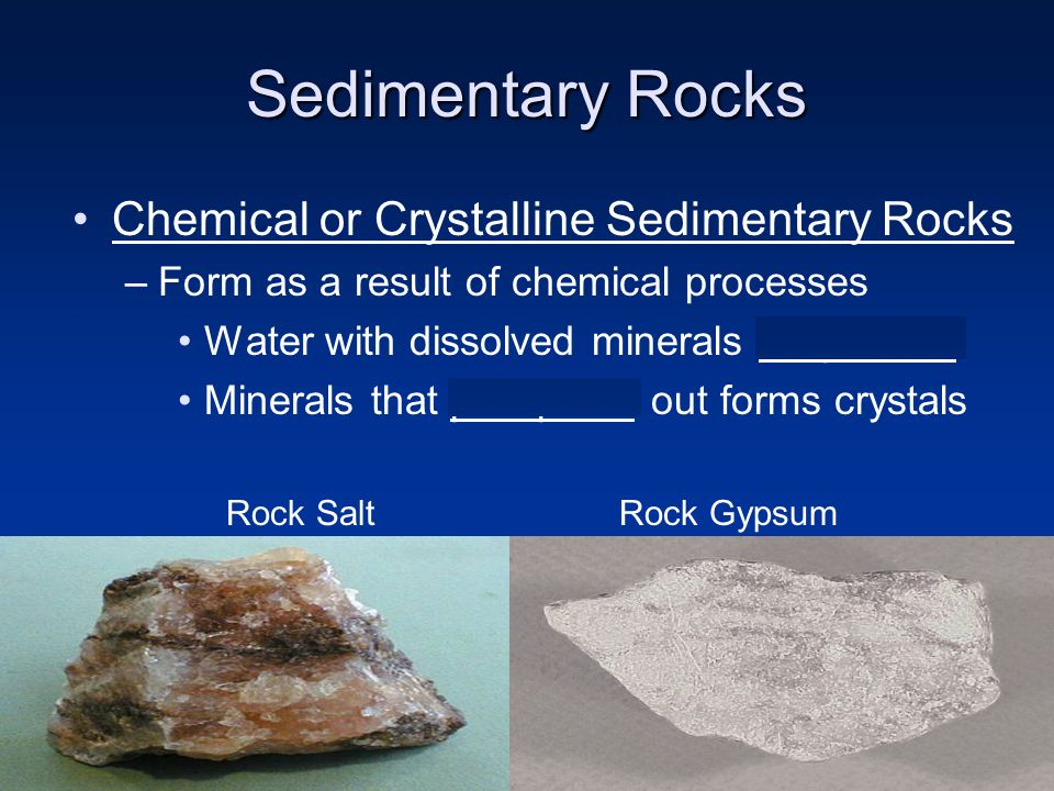 Sedimentary Rocks Chemical or Crystalline Sedimentary Rocks –Form as a result of chemical processes Water with dissolved minerals evaporates Minerals that precipitate out forms crystals Rock Salt Rock Gypsum