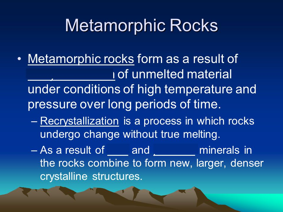 Metamorphic Rocks Metamorphic rocks form as a result of recrystallization of unmelted material under conditions of high temperature and pressure over long periods of time.