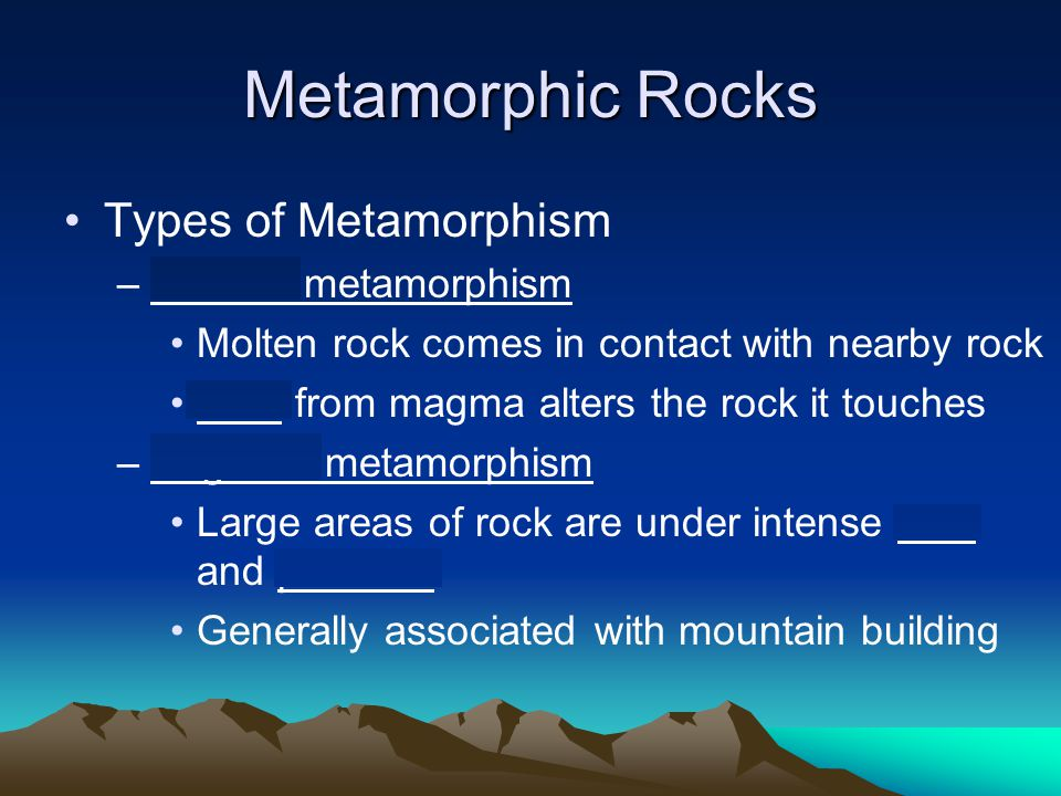 Metamorphic Rocks Types of Metamorphism –Contact metamorphism Molten rock comes in contact with nearby rock Heat from magma alters the rock it touches –Regional metamorphism Large areas of rock are under intense heat and pressure Generally associated with mountain building