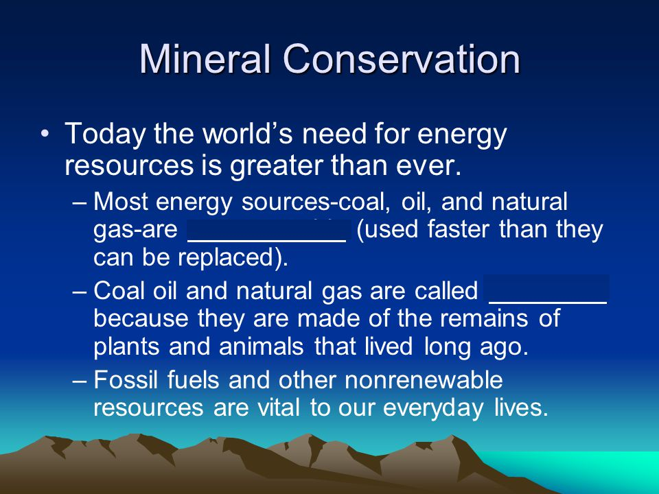 Mineral Conservation Today the world's need for energy resources is greater than ever. –Most energy sources-coal, oil, and natural gas-are nonrenewabl