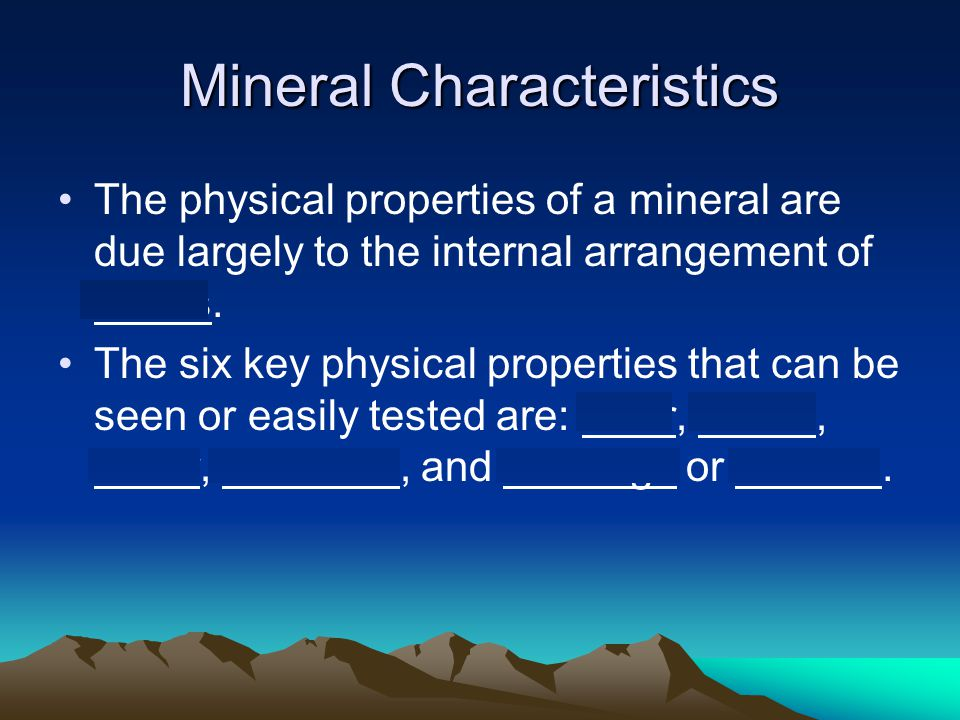 Mineral Characteristics The physical properties of a mineral are due largely to the internal arrangement of atoms. The six key physical properties tha