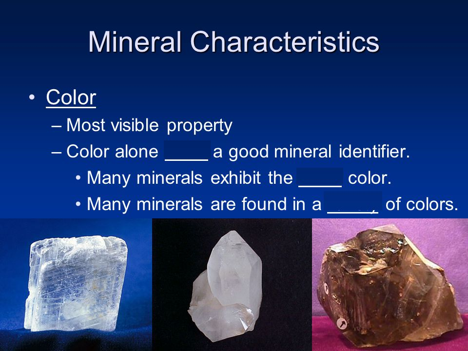 Mineral Characteristics Color –Most visible property –Color alone is not a good mineral identifier. Many minerals exhibit the same color. Many mineral