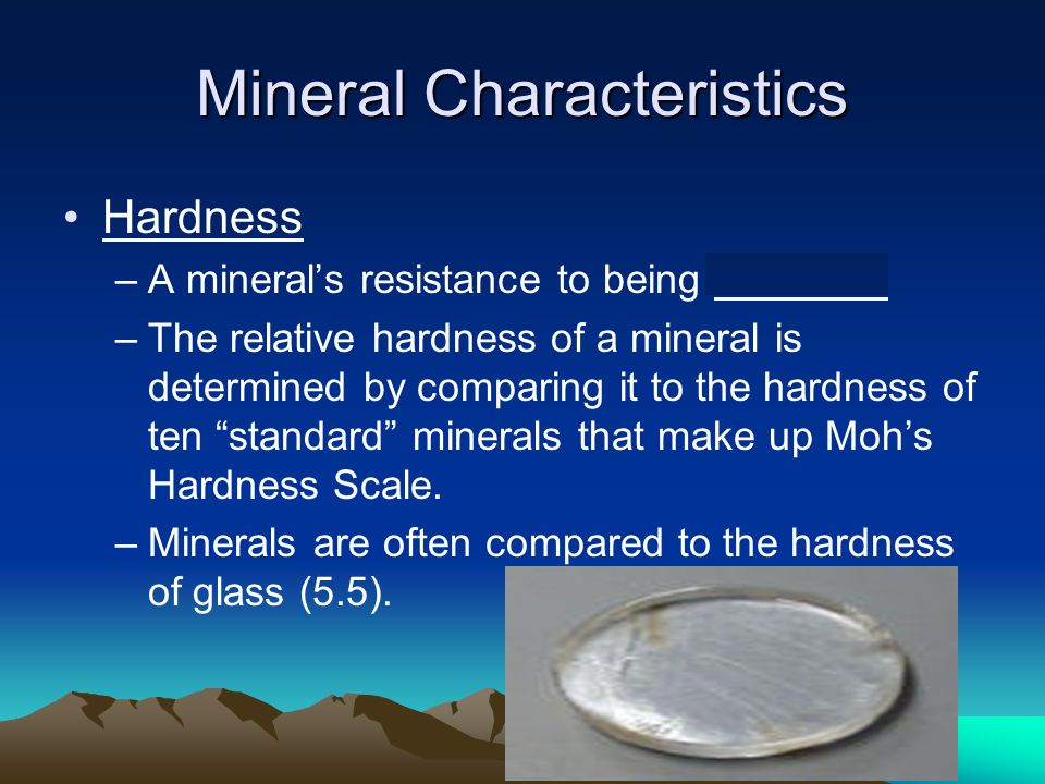 Mineral Characteristics Hardness –A mineral's resistance to being scratched –The relative hardness of a mineral is determined by comparing it to the hardness of ten standard minerals that make up Moh's Hardness Scale.