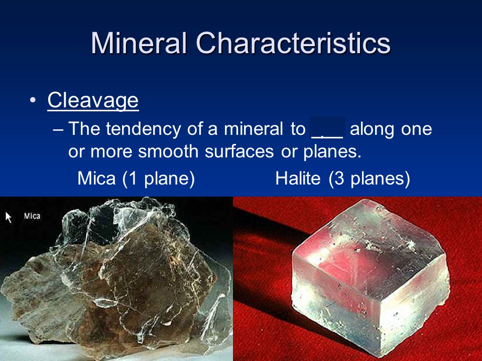 Mineral Characteristics Cleavage –The tendency of a mineral to split along one or more smooth surfaces or planes. Mica (1 plane) Halite (3 planes)