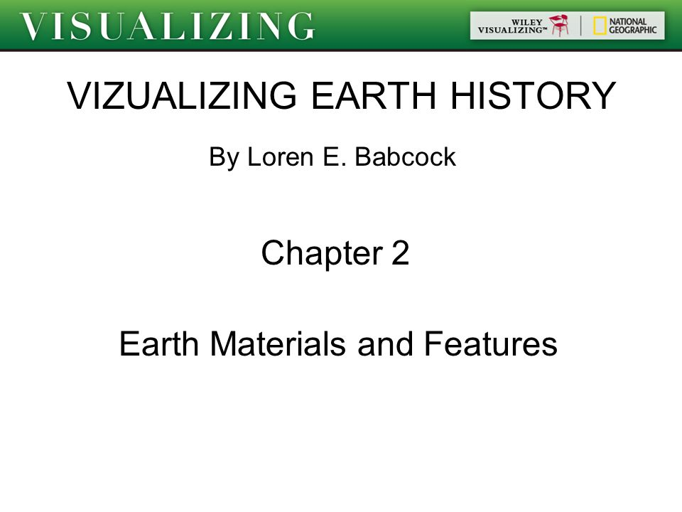 VIZUALIZING EARTH HISTORY By Loren E. Babcock Chapter 2 Earth Materials and Features
