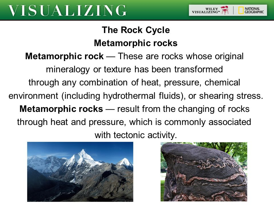 The Rock Cycle Metamorphic rocks Metamorphic rock — These are rocks whose original mineralogy or texture has been transformed through any combination of heat, pressure, chemical environment (including hydrothermal fluids), or shearing stress.