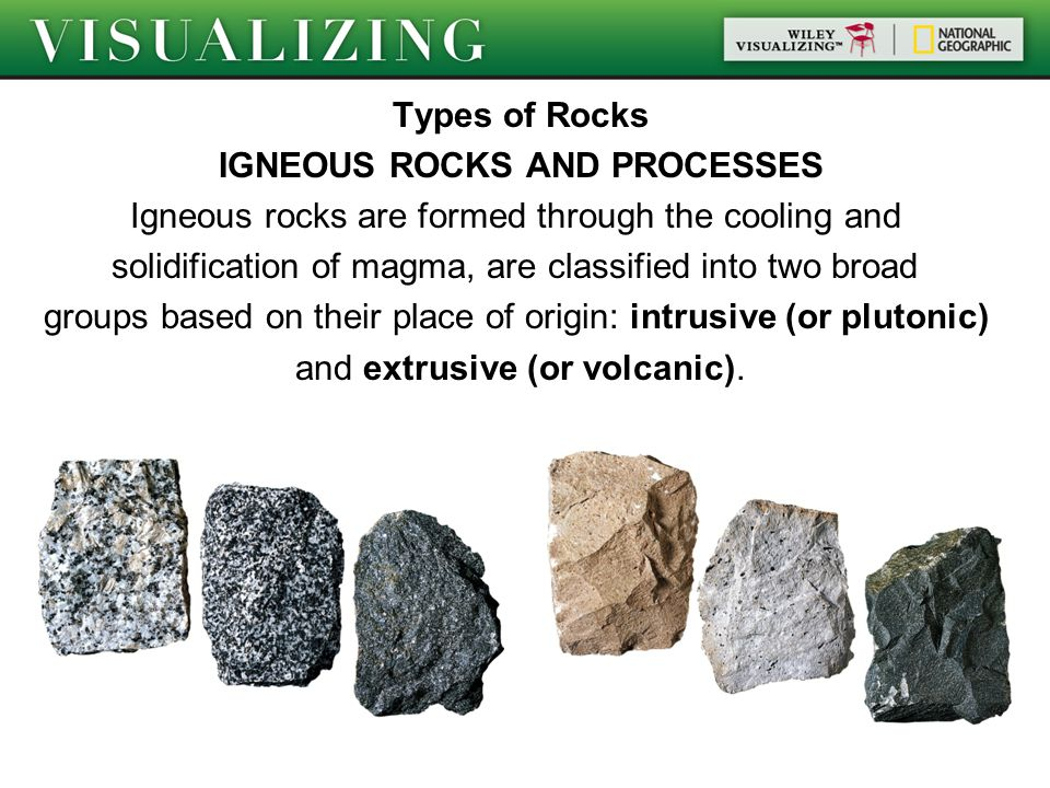 Types of Rocks IGNEOUS ROCKS AND PROCESSES Igneous rocks are formed through the cooling and solidification of magma, are classified into two broad groups based on their place of origin: intrusive (or plutonic) and extrusive (or volcanic).