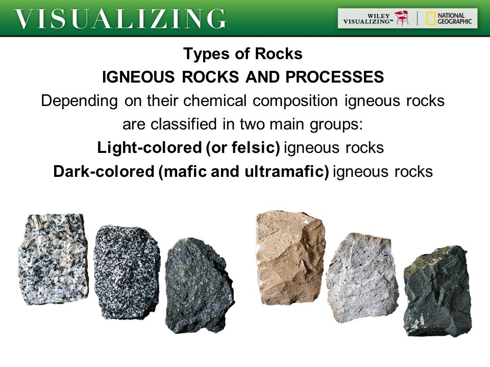 Types of Rocks IGNEOUS ROCKS AND PROCESSES Depending on their chemical composition igneous rocks are classified in two main groups: Light-colored (or felsic) igneous rocks Dark-colored (mafic and ultramafic) igneous rocks